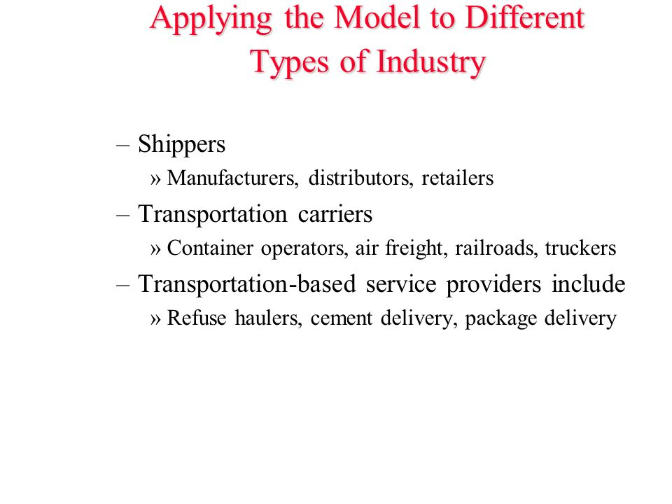 Applying the Model to Different Types of Industry –Shippers »Manufacturers, distributors, retailers –Transportation carriers »Container operators, air freight, railroads, truckers –Transportation-based service providers include »Refuse haulers, cement delivery, package delivery