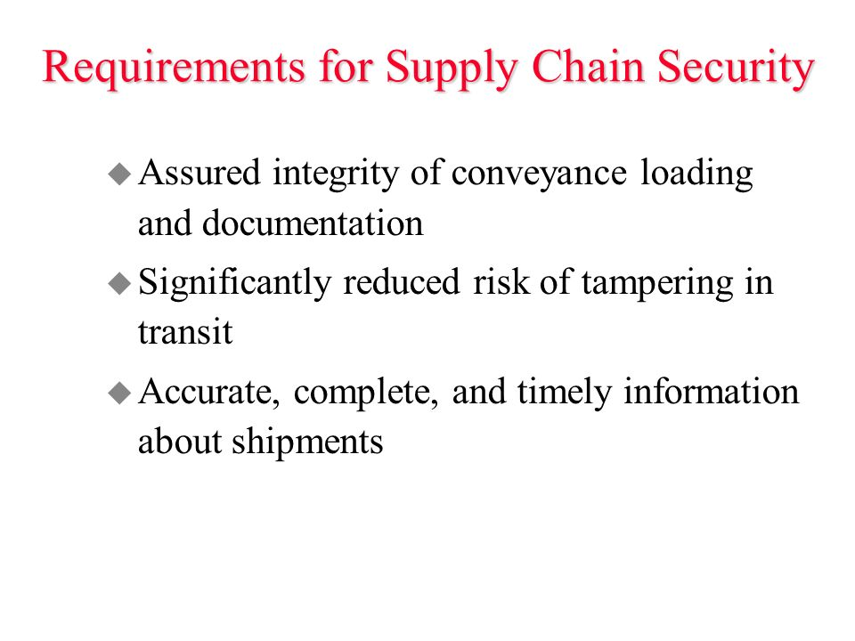Requirements for Supply Chain Security u Assured integrity of conveyance loading and documentation u Significantly reduced risk of tampering in transit u Accurate, complete, and timely information about shipments