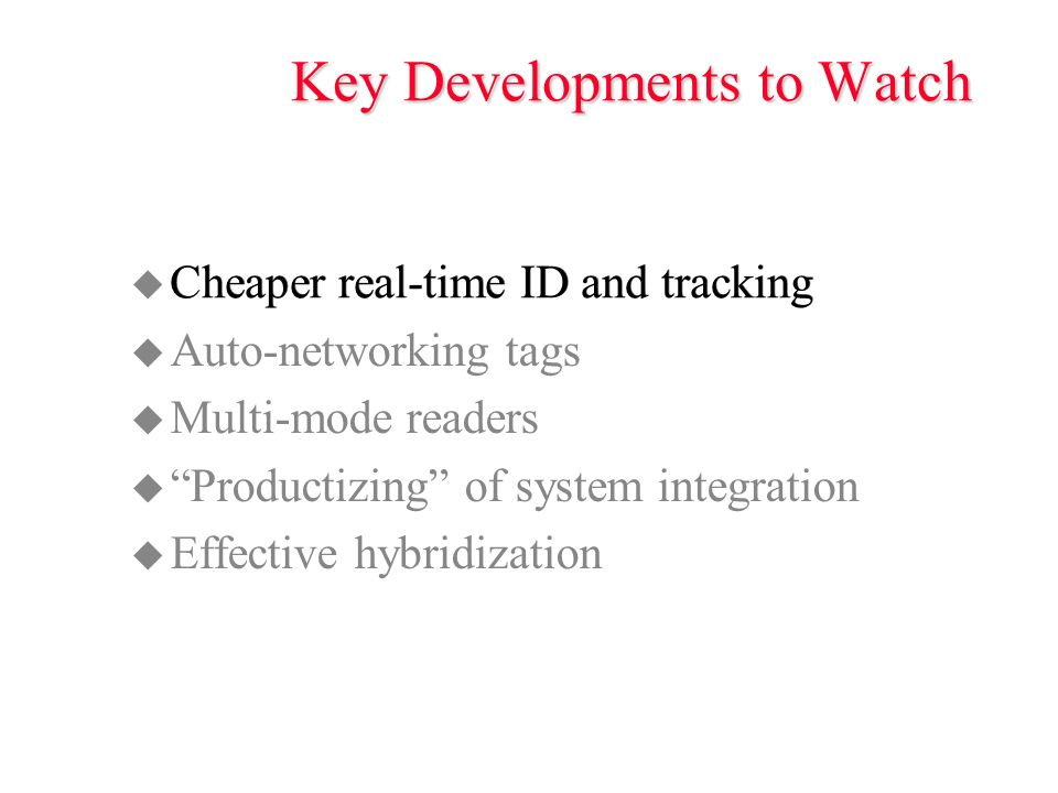 Key Developments to Watch u Cheaper real-time ID and tracking u Auto-networking tags u Multi-mode readers u Productizing of system integration u Effective hybridization Cheaper real-time ID and tracking