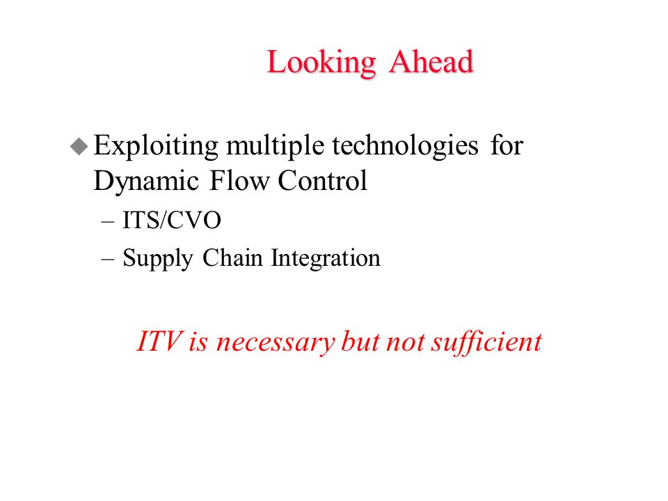 Looking Ahead u Exploiting multiple technologies for Dynamic Flow Control –ITS/CVO –Supply Chain Integration ITV is necessary but not sufficient