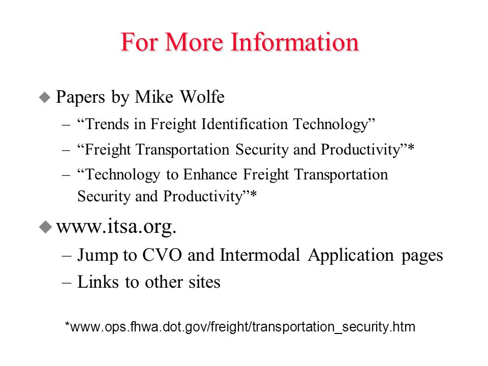 For More Information u Papers by Mike Wolfe –Trends in Freight Identification Technology –Freight Transportation Security and Productivity* –Technology to Enhance Freight Transportation Security and Productivity* u www.itsa.org.