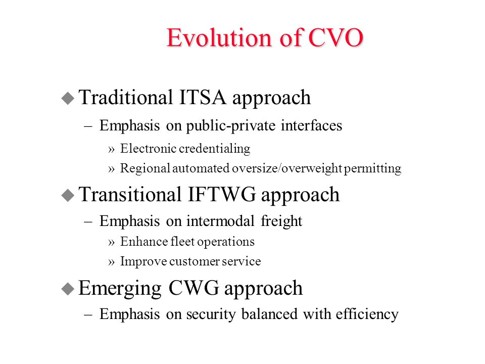 Evolution of CVO u Traditional ITSA approach –Emphasis on public-private interfaces »Electronic credentialing »Regional automated oversize/overweight permitting u Transitional IFTWG approach –Emphasis on intermodal freight »Enhance fleet operations »Improve customer service u Emerging CWG approach –Emphasis on security balanced with efficiency