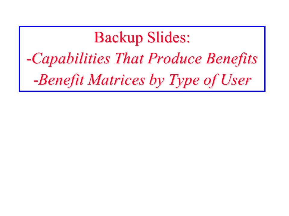 Backup Slides: -Capabilities That Produce Benefits -Benefit Matrices by Type of User