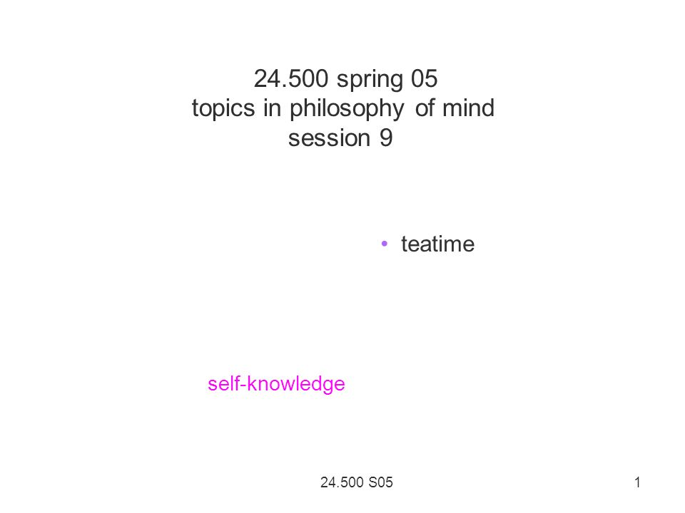 24.500 S05 1 24.500 spring 05 topics in philosophy of mind session 9 teatime self-knowledge
