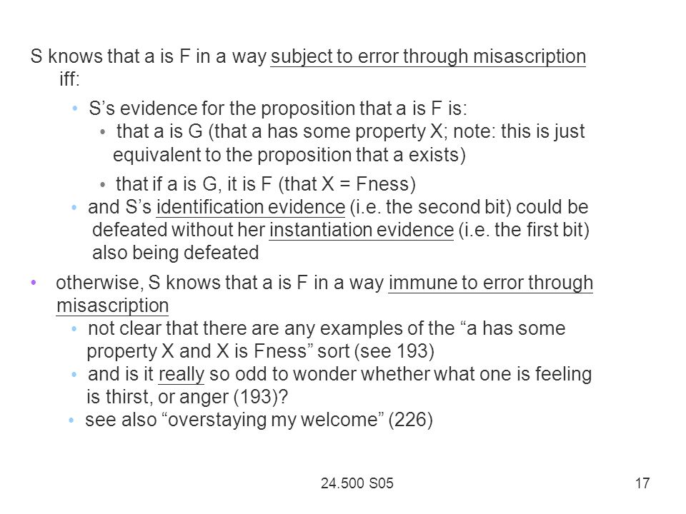 24.500 S05 17 S knows that a is F in a way subject to error through misascription iff: Ss evidence for the proposition that a is F is: that a is G (that a has some property X; note: this is just equivalent to the proposition that a exists) that if a is G, it is F (that X = Fness) and Ss identification evidence (i.e.