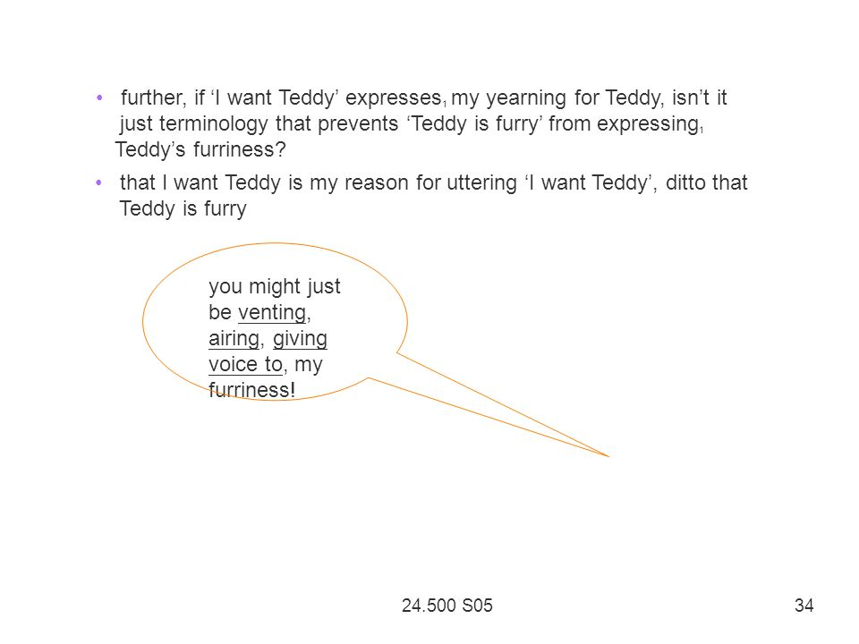24.500 S05 34 further, if I want Teddy expresses 1 my yearning for Teddy, isnt it just terminology that prevents Teddy is furry from expressing 1 Teddys furriness.