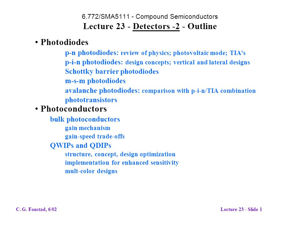 6.772/SMA5111 - Compound Semiconductors Lecture 23 - Detectors -2 - Outline Photodiodes p-n photodiodes: review of physics; photovoltaic mode; TIA s p-i-n photodiodes: design concepts; vertical and lateral designs Schottky barrier photodiodes m-s-m photodiodes avalanche photodiodes: comparison with p-i-n/TIA combination phototransistors Photoconductors bulk photoconductors gain mechanism gain-speed trade-offs QWIPs and QDIPs structure, concept, design optimization implementation for enhanced sensitivity mult-color designs C.