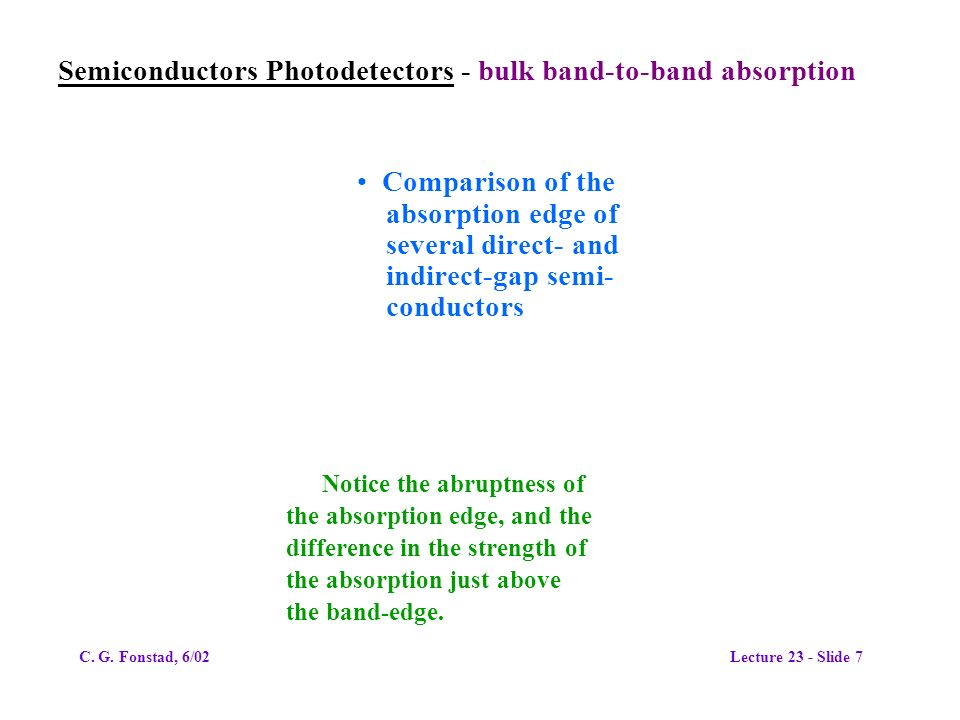 Semiconductors Photodetectors - bulk band-to-band absorption Comparison of the absorption edge of several direct- and indirect-gap semi- conductors Notice the abruptness of the absorption edge, and the difference in the strength of the absorption just above the band-edge.