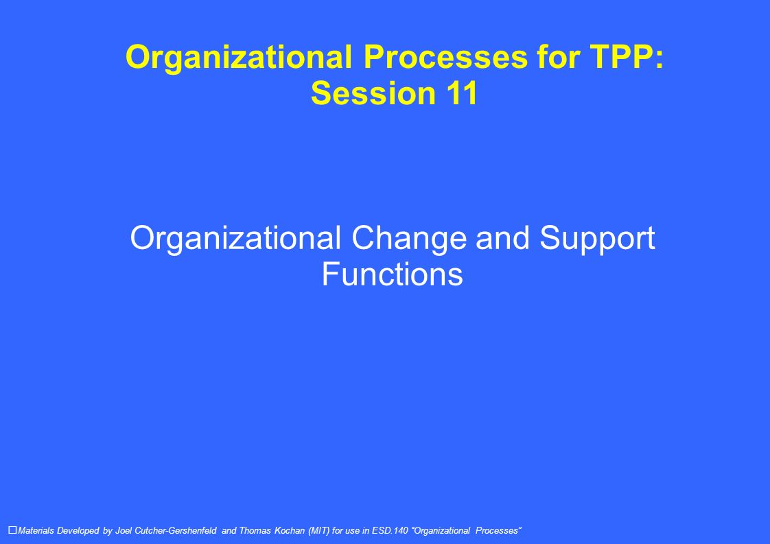 Organizational Processes for TPP: Session 11 Organizational Change and Support Functions Materials Developed by Joel Cutcher-Gershenfeld and Thomas Kochan (MIT) for use in ESD.140 Organizational Processes