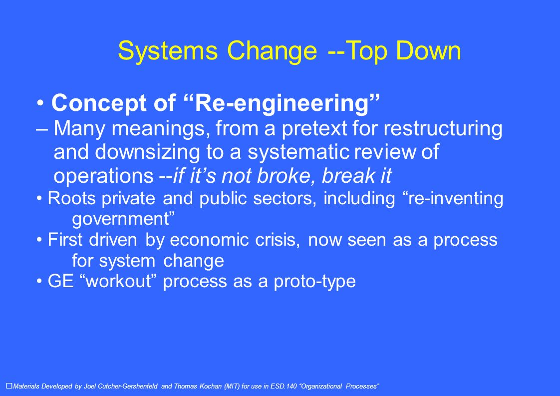 Systems Change --Top Down Concept of Re-engineering – Many meanings, from a pretext for restructuring and downsizing to a systematic review of operations --if its not broke, break it Roots private and public sectors, including re-inventing government First driven by economic crisis, now seen as a process for system change GE workout process as a proto-type Materials Developed by Joel Cutcher-Gershenfeld and Thomas Kochan (MIT) for use in ESD.140 Organizational Processes
