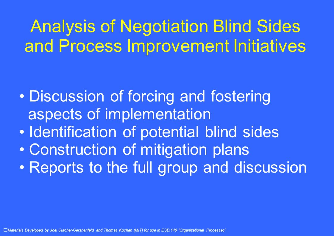 Analysis of Negotiation Blind Sides and Process Improvement Initiatives Discussion of forcing and fostering aspects of implementation Identification of potential blind sides Construction of mitigation plans Reports to the full group and discussion Materials Developed by Joel Cutcher-Gershenfeld and Thomas Kochan (MIT) for use in ESD.140 Organizational Processes