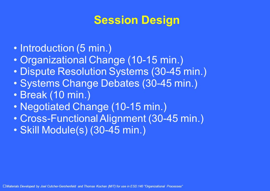 Session Design Introduction (5 min.) Organizational Change (10-15 min.) Dispute Resolution Systems (30-45 min.) Systems Change Debates (30-45 min.) Break (10 min.) Negotiated Change (10-15 min.) Cross-Functional Alignment (30-45 min.) Skill Module(s) (30-45 min.) Materials Developed by Joel Cutcher-Gershenfeld and Thomas Kochan (MIT) for use in ESD.140 Organizational Processes