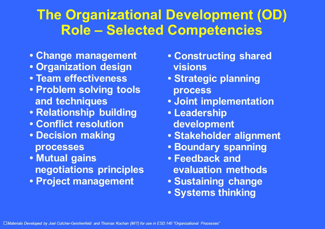 The Organizational Development (OD) Role – Selected Competencies Materials Developed by Joel Cutcher-Gershenfeld and Thomas Kochan (MIT) for use in ESD.140 Organizational Processes Constructing shared visions Strategic planning process Joint implementation Leadership development Stakeholder alignment Boundary spanning Feedback and evaluation methods Sustaining change Systems thinking Change management Organization design Team effectiveness Problem solving tools and techniques Relationship building Conflict resolution Decision making processes Mutual gains negotiations principles Project management