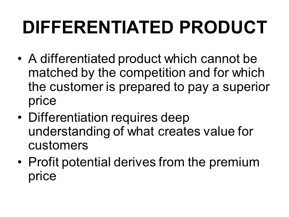 DIFFERENTIATED PRODUCT A differentiated product which cannot be matched by the competition and for which the customer is prepared to pay a superior price Differentiation requires deep understanding of what creates value for customers Profit potential derives from the premium price