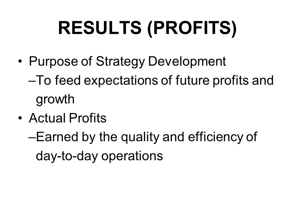 RESULTS (PROFITS) Purpose of Strategy Development –To feed expectations of future profits and growth Actual Profits –Earned by the quality and efficiency of day-to-day operations