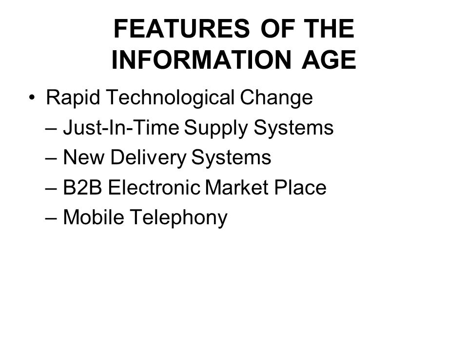 FEATURES OF THE INFORMATION AGE Rapid Technological Change – Just-In-Time Supply Systems – New Delivery Systems – B2B Electronic Market Place – Mobile Telephony