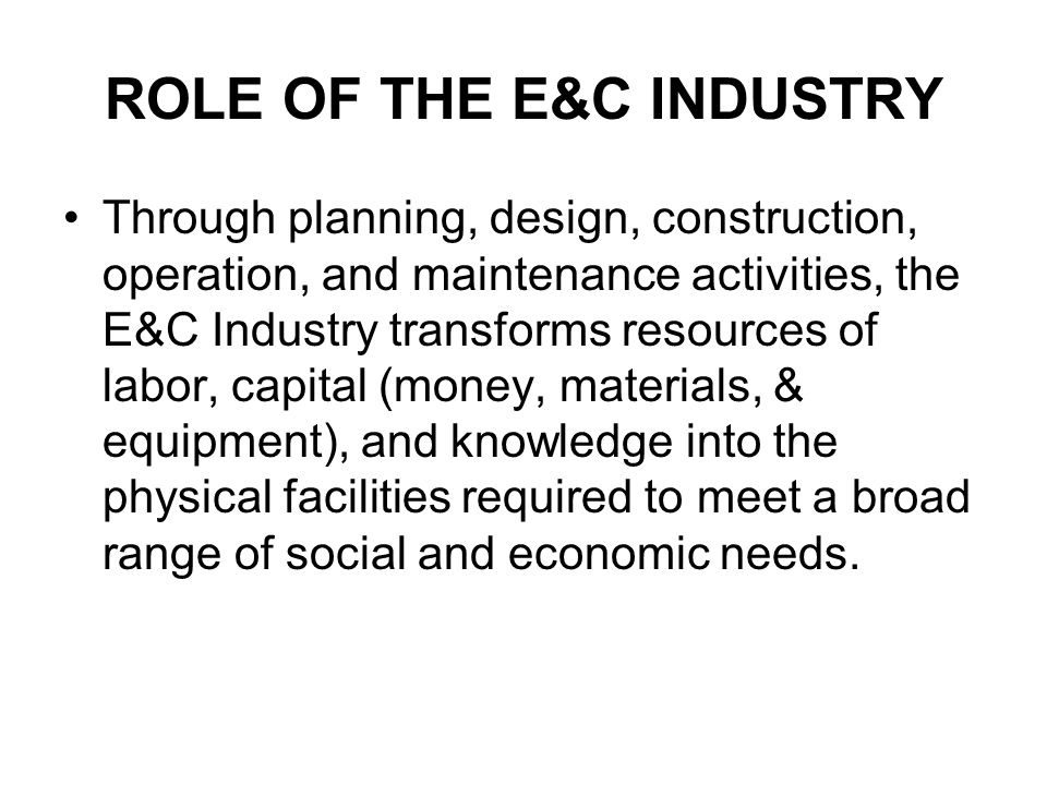 ROLE OF THE E&C INDUSTRY Through planning, design, construction, operation, and maintenance activities, the E&C Industry transforms resources of labor, capital (money, materials, & equipment), and knowledge into the physical facilities required to meet a broad range of social and economic needs.
