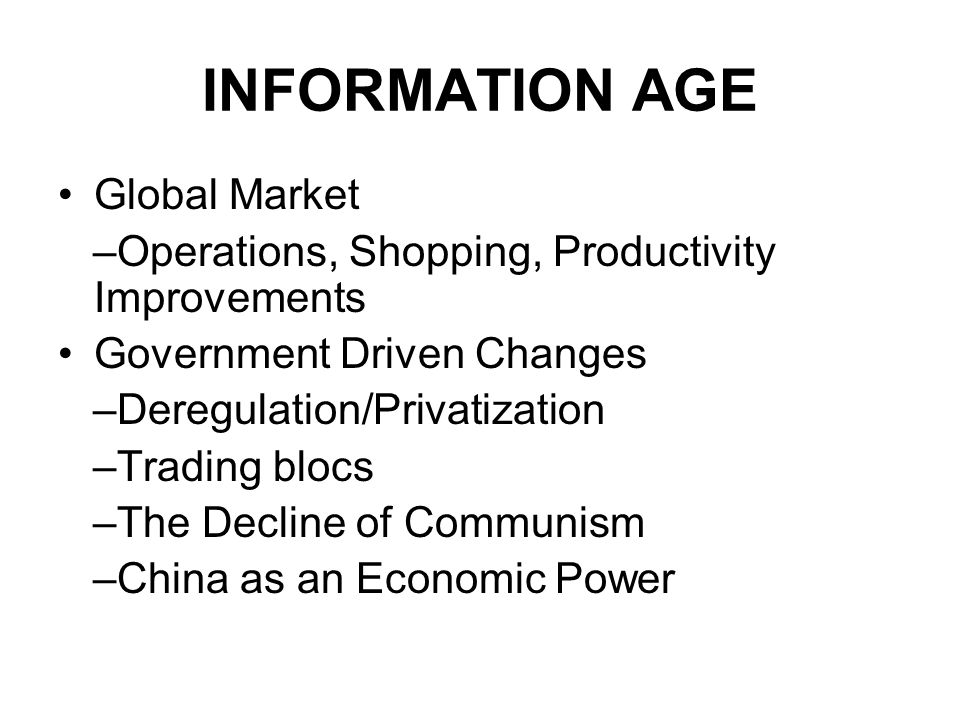 INFORMATION AGE Global Market –Operations, Shopping, Productivity Improvements Government Driven Changes –Deregulation/Privatization –Trading blocs –The Decline of Communism –China as an Economic Power