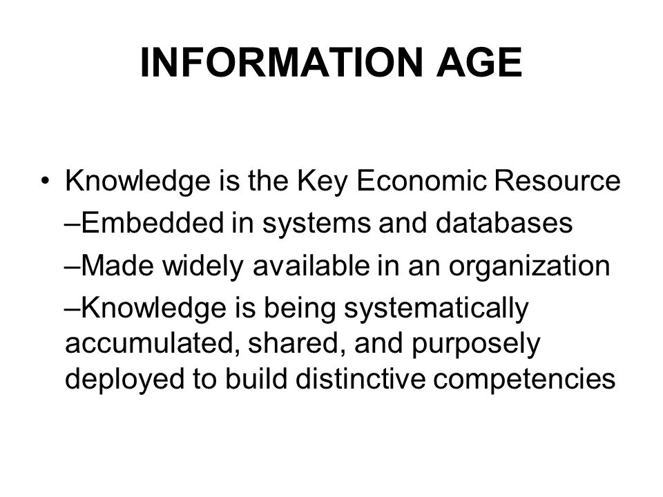 INFORMATION AGE Knowledge is the Key Economic Resource –Embedded in systems and databases –Made widely available in an organization –Knowledge is being systematically accumulated, shared, and purposely deployed to build distinctive competencies