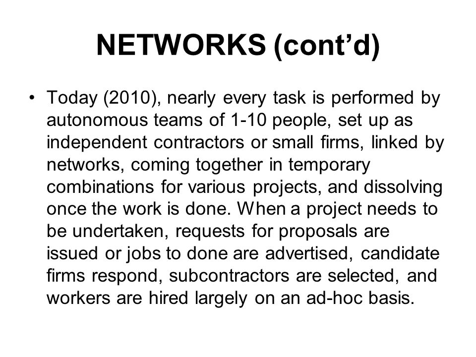 NETWORKS (contd) Today (2010), nearly every task is performed by autonomous teams of 1-10 people, set up as independent contractors or small firms, linked by networks, coming together in temporary combinations for various projects, and dissolving once the work is done.