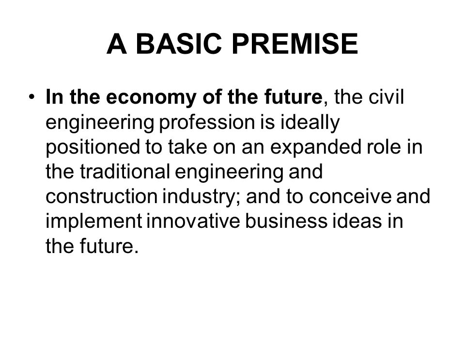 A BASIC PREMISE In the economy of the future, the civil engineering profession is ideally positioned to take on an expanded role in the traditional engineering and construction industry; and to conceive and implement innovative business ideas in the future.