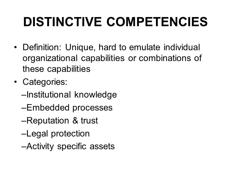 DISTINCTIVE COMPETENCIES Definition: Unique, hard to emulate individual organizational capabilities or combinations of these capabilities Categories: –Institutional knowledge –Embedded processes –Reputation & trust –Legal protection –Activity specific assets