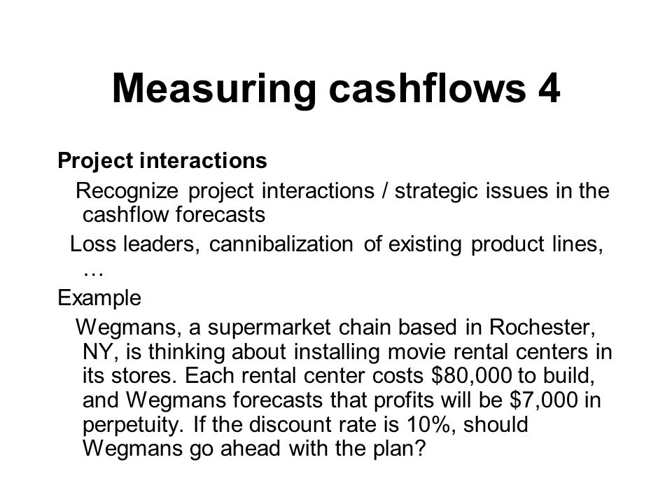 Measuring cashflows 4 Project interactions Recognize project interactions / strategic issues in the cashflow forecasts Loss leaders, cannibalization of existing product lines, … Example Wegmans, a supermarket chain based in Rochester, NY, is thinking about installing movie rental centers in its stores.