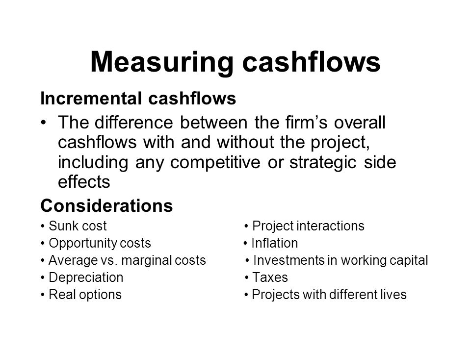 Measuring cashflows Incremental cashflows The difference between the firms overall cashflows with and without the project, including any competitive or strategic side effects Considerations Sunk cost Project interactions Opportunity costs Inflation Average vs.