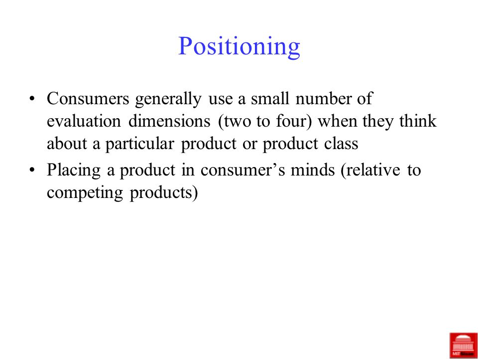 Positioning Consumers generally use a small number of evaluation dimensions (two to four) when they think about a particular product or product class Placing a product in consumers minds (relative to competing products)
