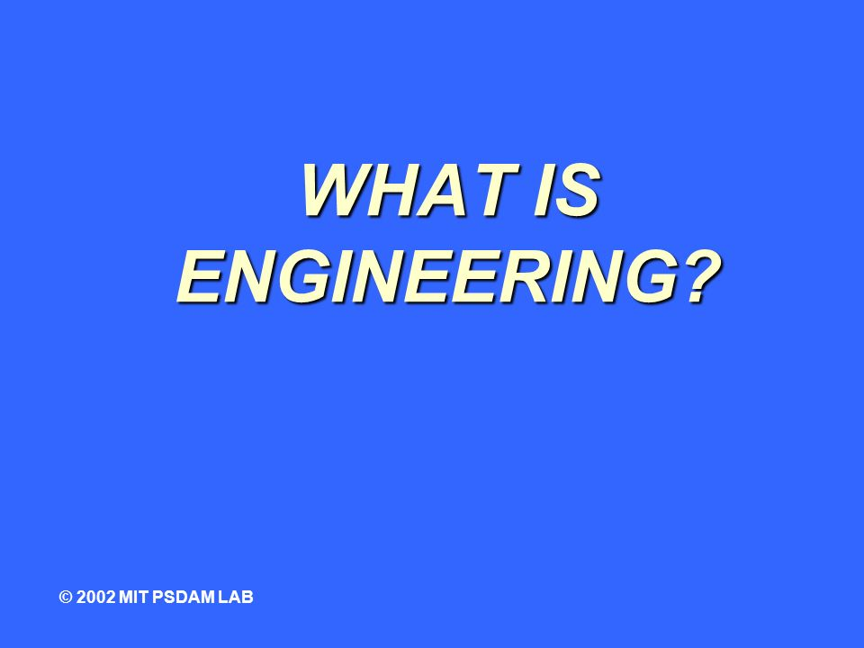 WHAT IS ENGINEERING © 2002 MIT PSDAM LAB