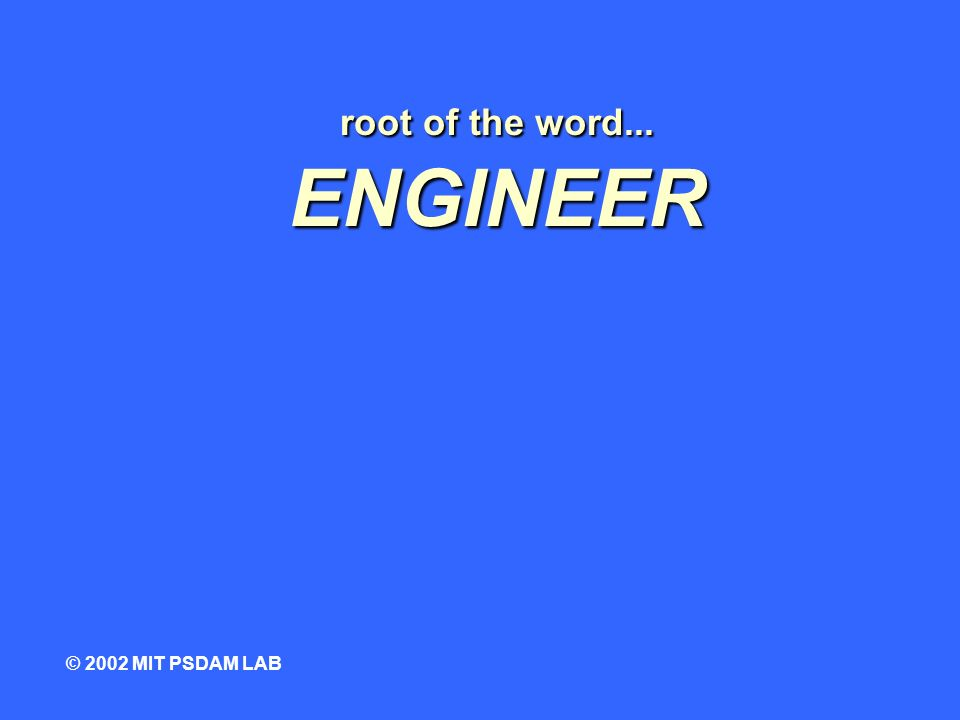 root of the word... ENGINEER © 2002 MIT PSDAM LAB