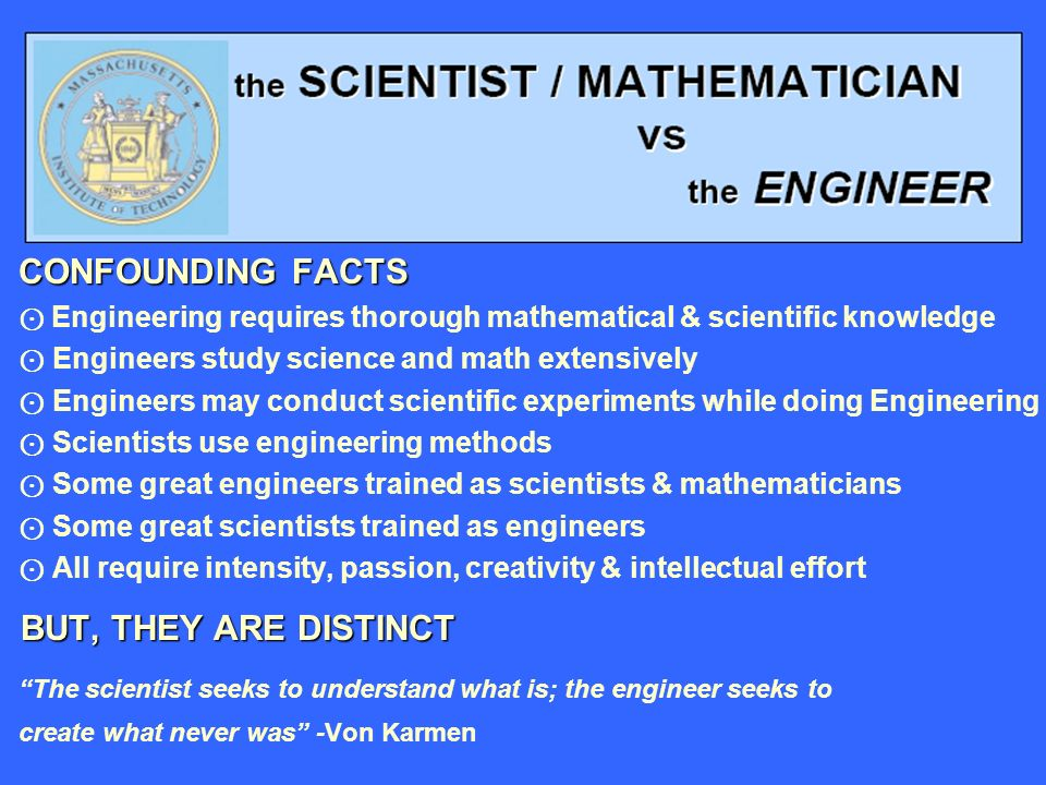 CONFOUNDING FACTS CONFOUNDING FACTS Engineering requires thorough mathematical & scientific knowledge Engineers study science and math extensively Engineers may conduct scientific experiments while doing Engineering Scientists use engineering methods Some great engineers trained as scientists & mathematicians Some great scientists trained as engineers All require intensity, passion, creativity & intellectual effort BUT, THEY ARE DISTINCT The scientist seeks to understand what is; the engineer seeks to create what never was -Von Karmen