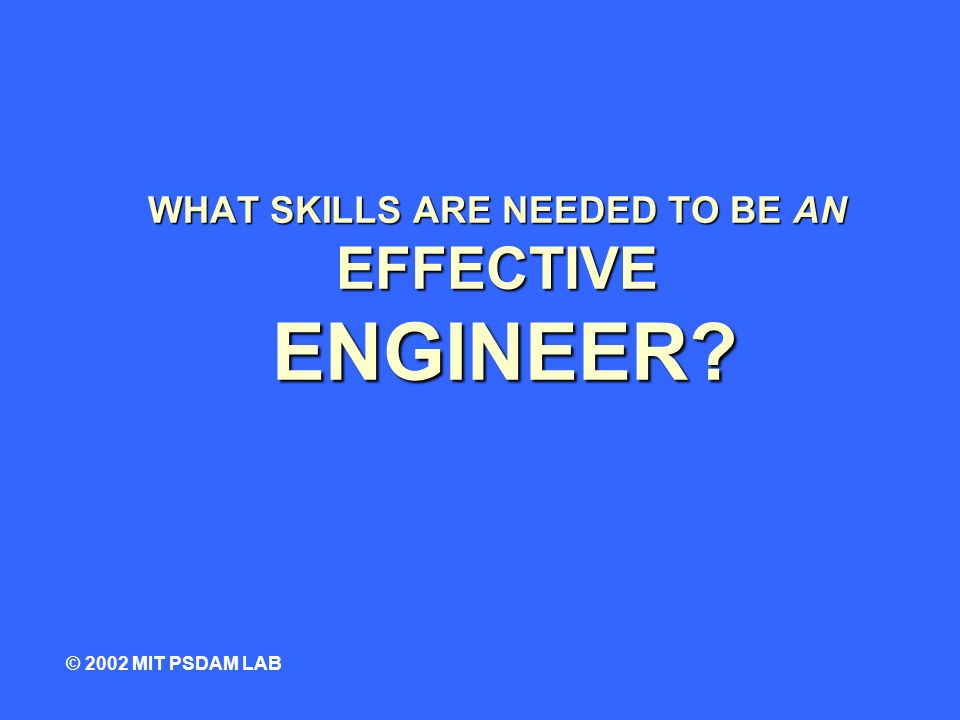 WHAT SKILLS ARE NEEDED TO BE AN EFFECTIVE ENGINEER © 2002 MIT PSDAM LAB