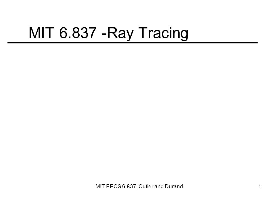 MIT 6.837 -Ray Tracing MIT EECS 6.837, Cutler and Durand 1