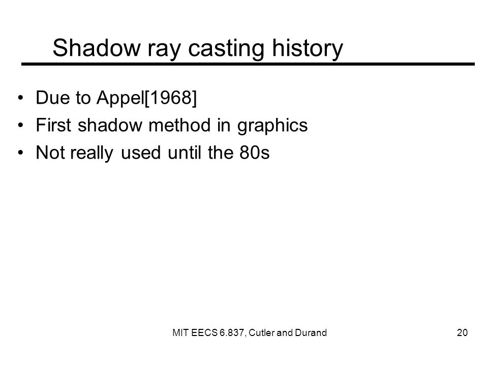 Shadow ray casting history Due to Appel[1968] First shadow method in graphics Not really used until the 80s MIT EECS 6.837, Cutler and Durand 20