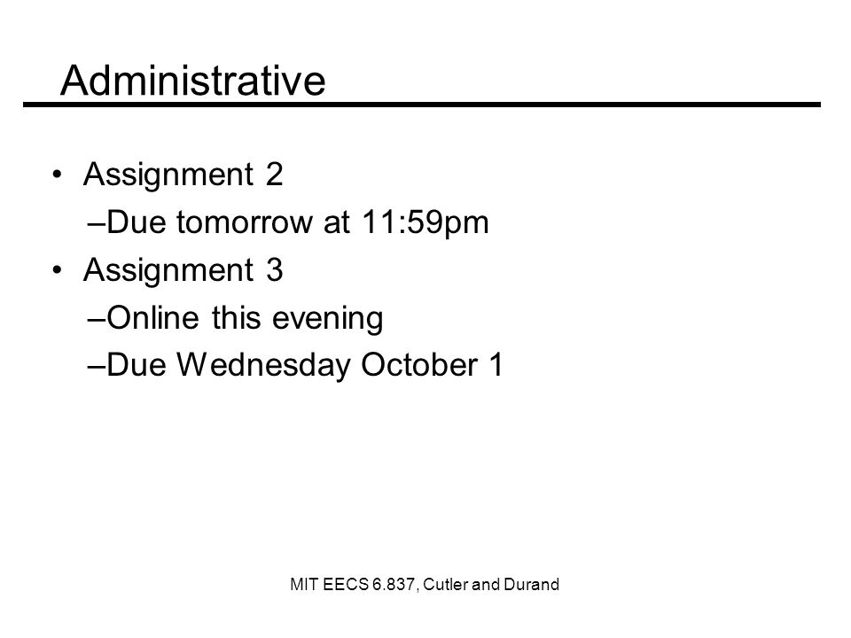 Administrative Assignment 2 –Due tomorrow at 11:59pm Assignment 3 –Online this evening –Due Wednesday October 1 MIT EECS 6.837, Cutler and Durand