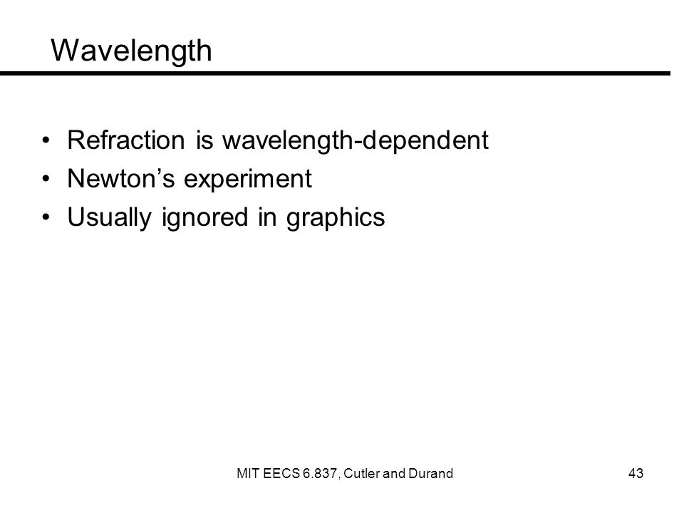 Wavelength Refraction is wavelength-dependent Newtons experiment Usually ignored in graphics MIT EECS 6.837, Cutler and Durand 43
