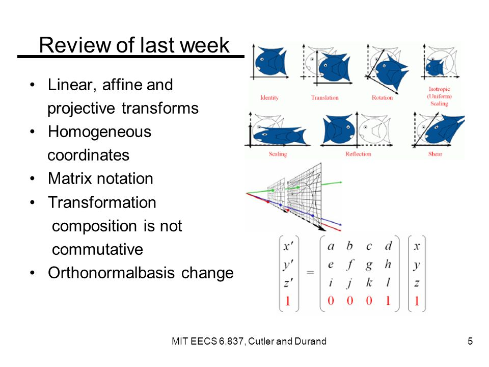Review of last week Linear, affine and projective transforms Homogeneous coordinates Matrix notation Transformation composition is not commutative Orthonormalbasis change MIT EECS 6.837, Cutler and Durand 5