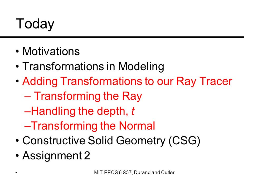 Today Motivations Transformations in Modeling Adding Transformations to our Ray Tracer – Transforming the Ray –Handling the depth, t –Transforming the Normal Constructive Solid Geometry (CSG) Assignment 2 MIT EECS 6.837, Durand and Cutler