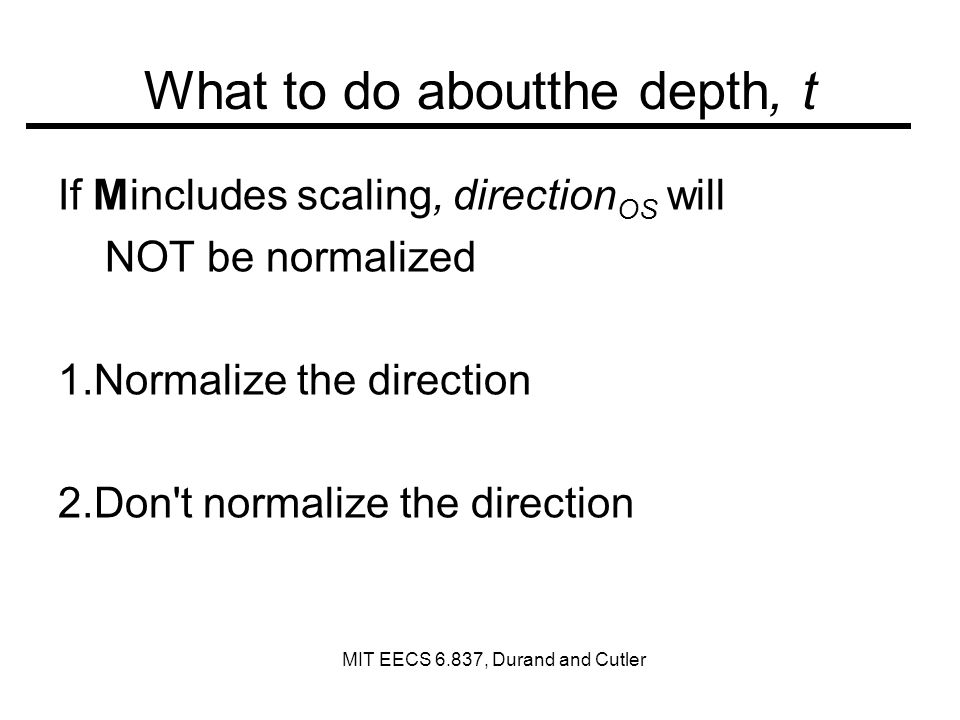 What to do aboutthe depth, t If Mincludes scaling, direction OS will NOT be normalized 1.Normalize the direction 2.Don t normalize the direction MIT EECS 6.837, Durand and Cutler