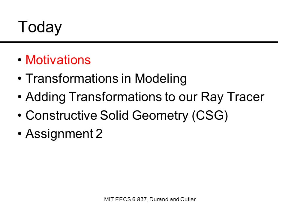 Today Motivations Transformations in Modeling Adding Transformations to our Ray Tracer Constructive Solid Geometry (CSG) Assignment 2 MIT EECS 6.837, Durand and Cutler
