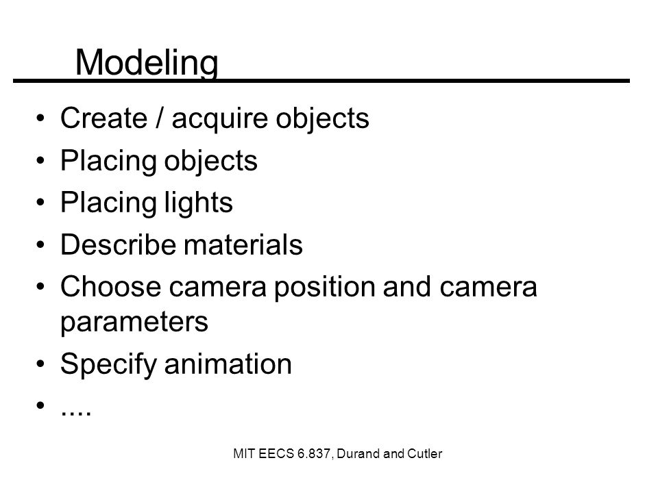 Modeling Create / acquire objects Placing objects Placing lights Describe materials Choose camera position and camera parameters Specify animation....