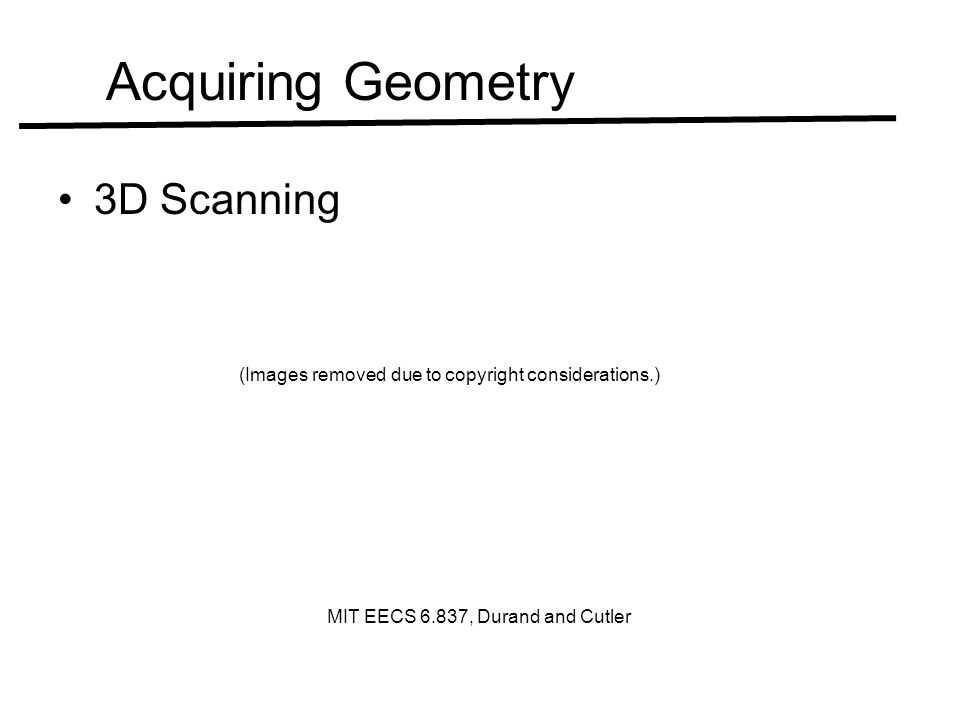 Acquiring Geometry 3D Scanning (Images removed due to copyright considerations.) MIT EECS 6.837, Durand and Cutler