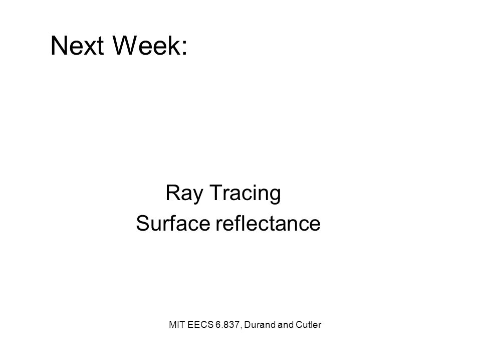 Next Week: Ray Tracing Surface reflectance MIT EECS 6.837, Durand and Cutler