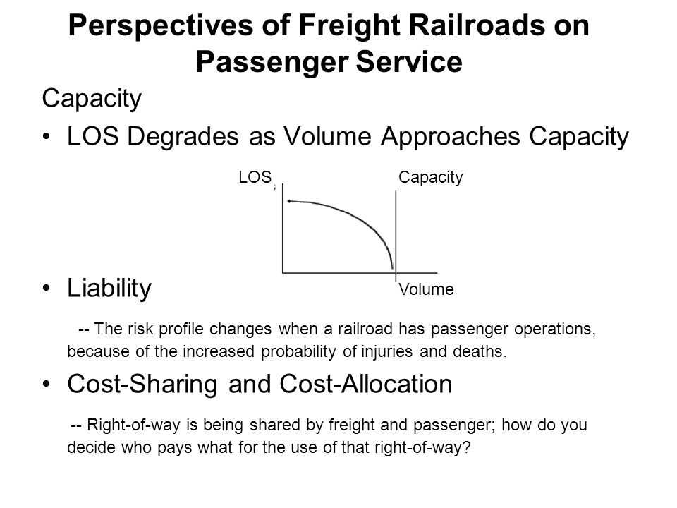 Perspectives of Freight Railroads on Passenger Service Capacity LOS Degrades as Volume Approaches Capacity Liability -- The risk profile changes when a railroad has passenger operations, because of the increased probability of injuries and deaths.