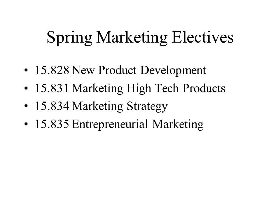 Spring Marketing Electives 15.828 New Product Development 15.831 Marketing High Tech Products 15.834 Marketing Strategy 15.835 Entrepreneurial Marketing