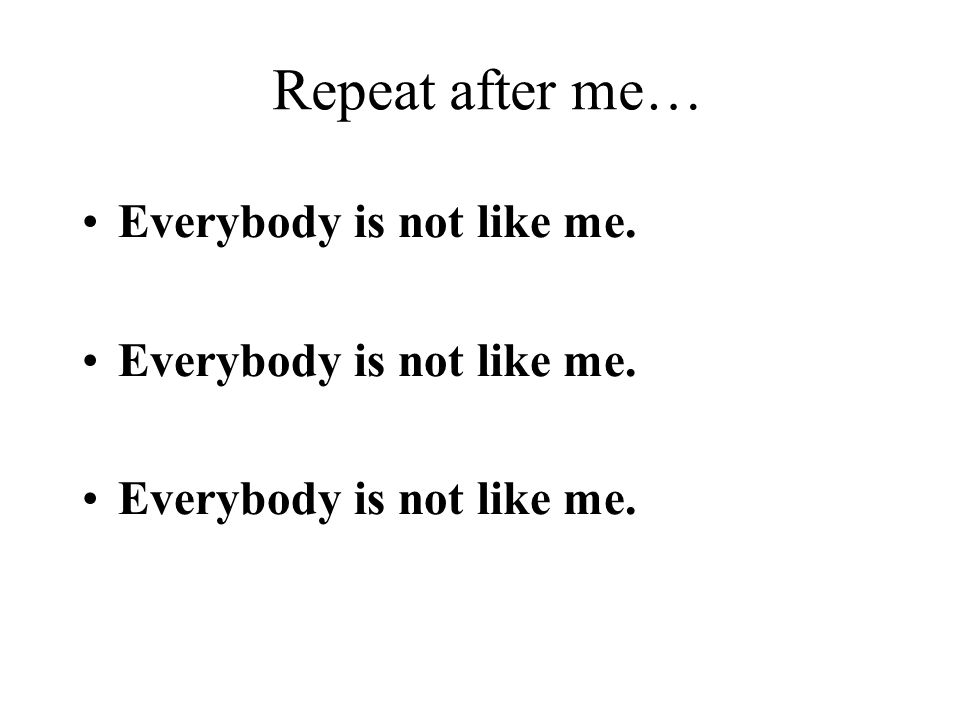 Repeat after me… Everybody is not like me.