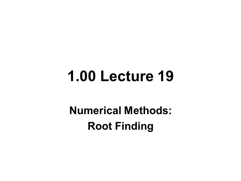 1.00 Lecture 19 Numerical Methods: Root Finding