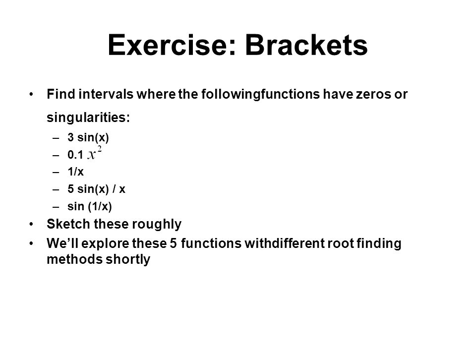 Exercise: Brackets Find intervals where the followingfunctions have zeros or singularities: –3 sin(x) –0.1 –1/x –5 sin(x) / x –sin (1/x) Sketch these roughly Well explore these 5 functions withdifferent root finding methods shortly