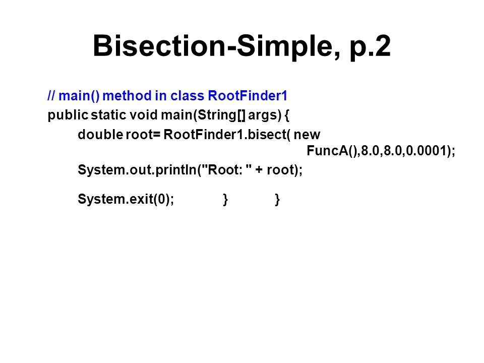Bisection-Simple, p.2 // main() method in class RootFinder1 public static void main(String[] args) { double root= RootFinder1.bisect( new FuncA(),8.0,8.0,0.0001); System.out.println( Root: + root); System.exit(0); } }